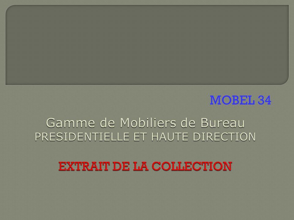 MOBEL 34 Gamme de Mobiliers de Bureau PRESIDENTIELLE ET HAUTE DIRECTION EXTRAIT DE LA COLLECTION