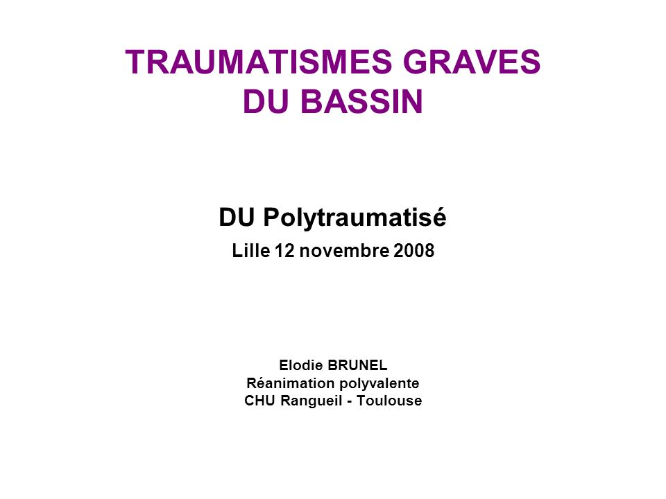 TRAUMATISMES GRAVES DU BASSIN DU Polytraumatisé Lille 12 novembre 2008 Elodie BRUNEL Réanimation polyvalente CHU Rangueil - Toulouse