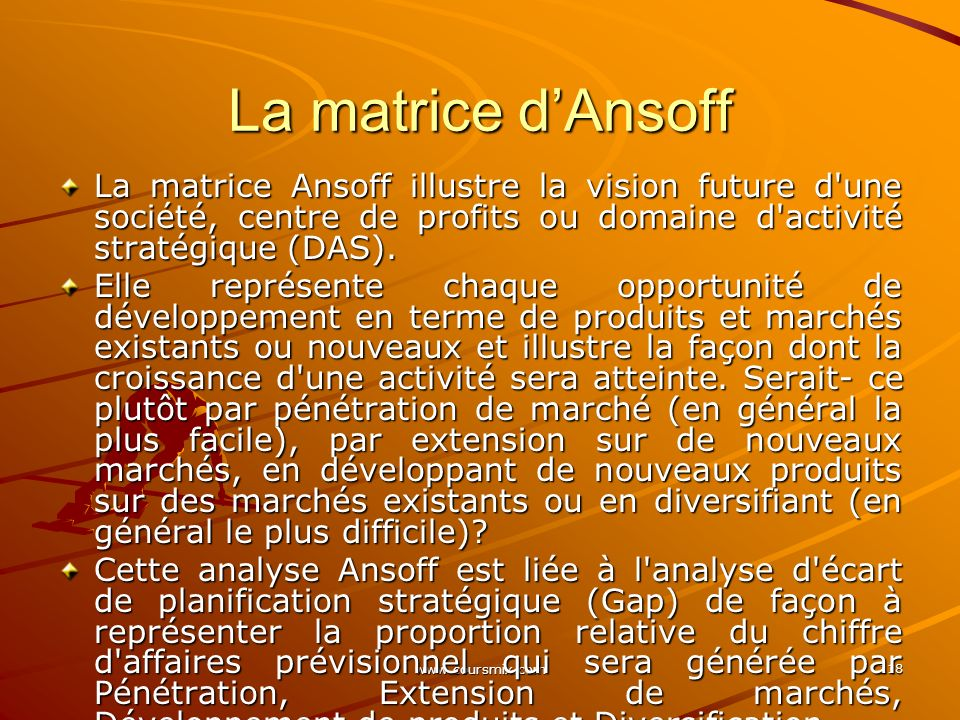 La matrice d'Ansoff La matrice Ansoff illustre la vision future d une société, centre de profits ou domaine d activité stratégique (DAS).