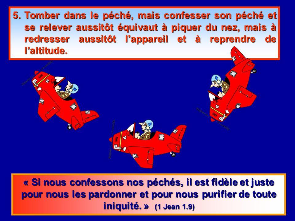 5. Tomber dans le péché, mais confesser son péché et se relever aussitôt équivaut à piquer du nez, mais à redresser aussitôt l appareil et à reprendre de l altitude.