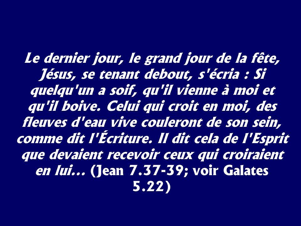 Le dernier jour, le grand jour de la fête, Jésus, se tenant debout, s écria : Si quelqu un a soif, qu il vienne à moi et qu il boive. Celui qui croit en moi, des fleuves d eau vive couleront de son sein, comme dit l Écriture. Il dit cela de l Esprit que devaient recevoir ceux qui croiraient en lui... (Jean 7.37-39; voir Galates 5.22)