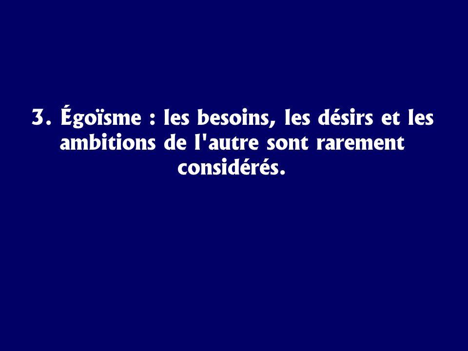 3. Égoïsme : les besoins, les désirs et les ambitions de l autre sont rarement considérés.