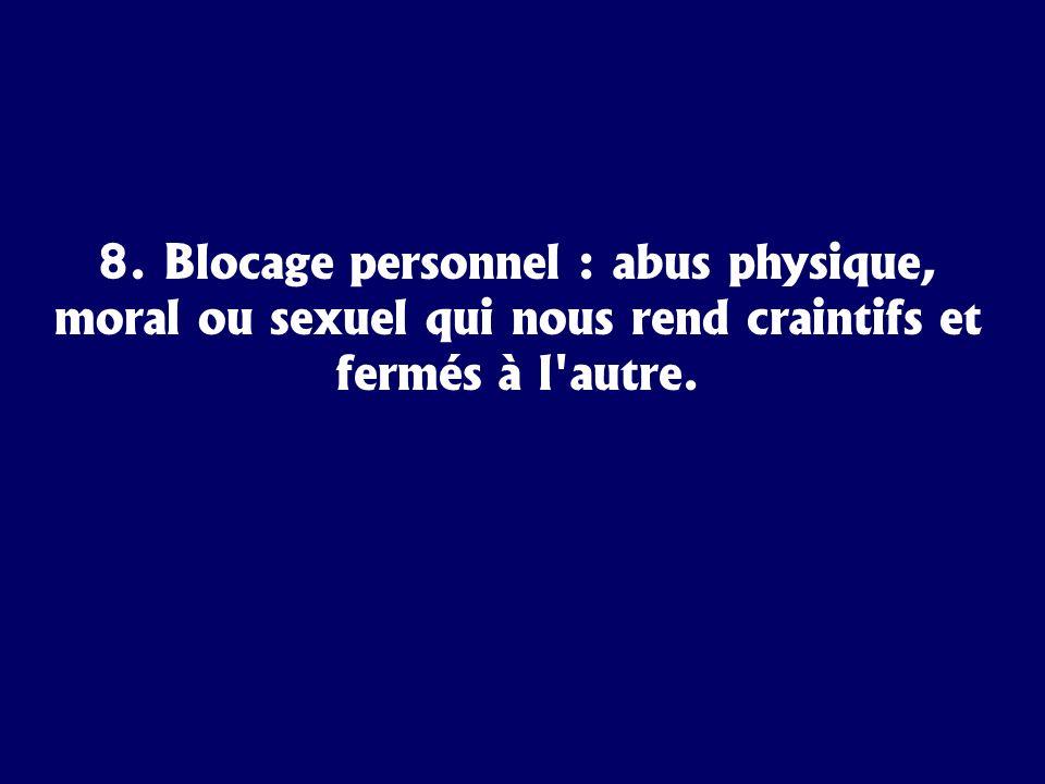 8. Blocage personnel : abus physique, moral ou sexuel qui nous rend craintifs et fermés à l autre.