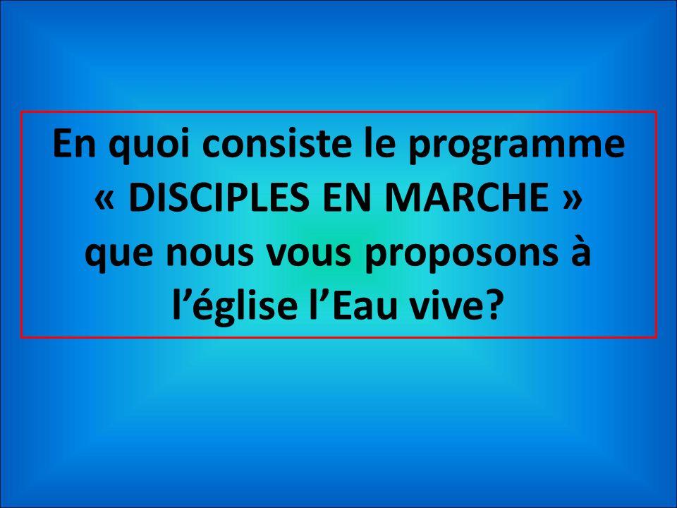 En quoi consiste le programme « DISCIPLES EN MARCHE » que nous vous proposons à l'église l'Eau vive