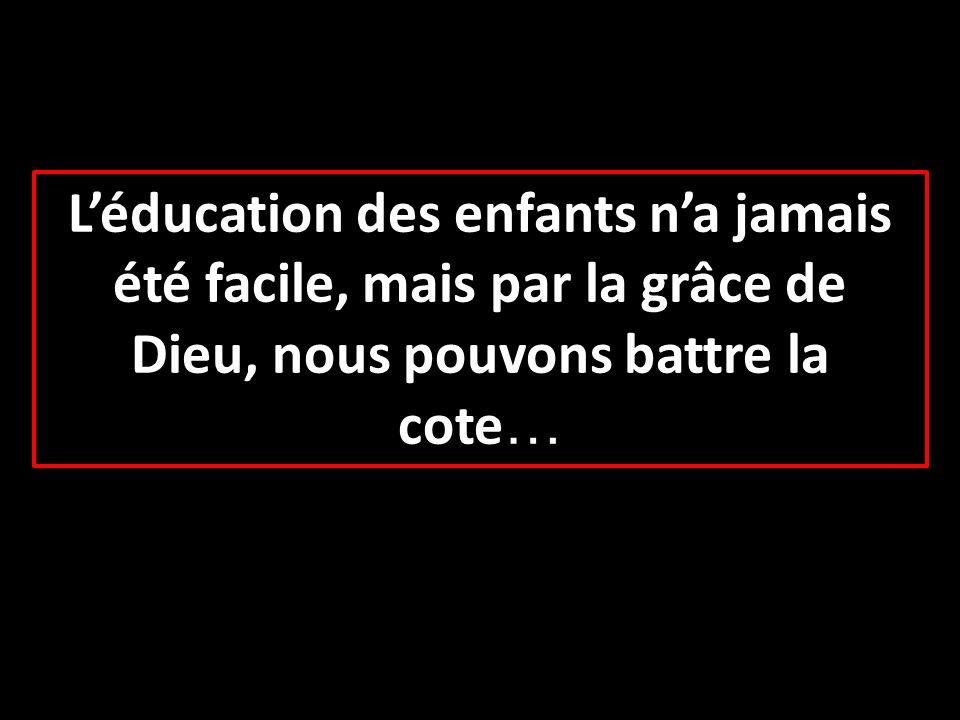 L'éducation des enfants n'a jamais été facile, mais par la grâce de Dieu, nous pouvons battre la cote…