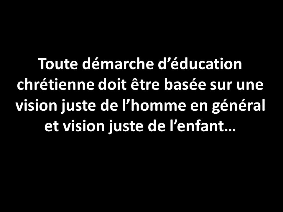 Toute démarche d'éducation chrétienne doit être basée sur une vision juste de l'homme en général et vision juste de l'enfant…