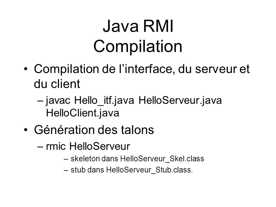 Java RMI Compilation Compilation de l'interface, du serveur et du client. javac Hello_itf.java HelloServeur.java HelloClient.java.