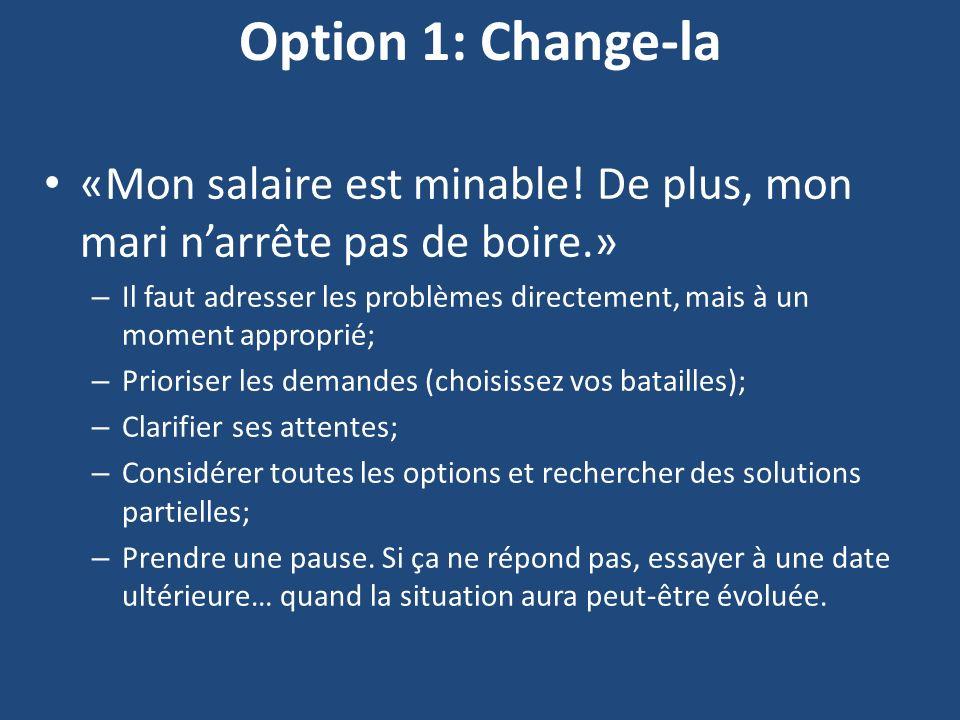 Option 1: Change-la «Mon salaire est minable! De plus, mon mari n'arrête pas de boire.»