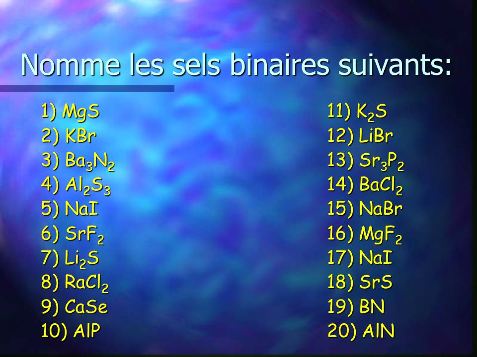 Nomme les sels binaires suivants: