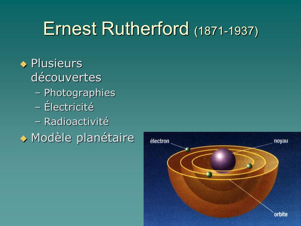 Ernest Rutherford (1871-1937) Plusieurs découvertes Modèle planétaire