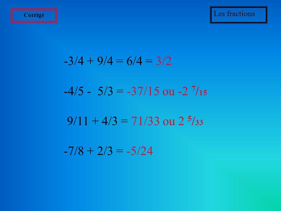 Les fractionsCorrigé. -3/4 + 9/4 = 6/4 = 3/2. -4/5 - 5/3 = -37/15 ou -2 7/15. 9/11 + 4/3 = 71/33 ou 2 5/33.