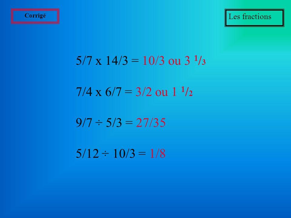 5/7 x 14/3 = 10/3 ou 3 1/3 7/4 x 6/7 = 3/2 ou 1 1/2 9/7 ÷ 5/3 = 27/35