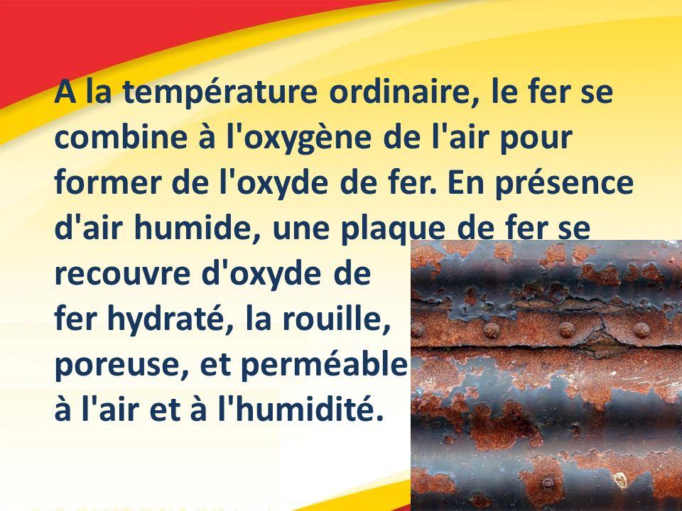 A la température ordinaire, le fer se combine à l oxygène de l air pour former de l oxyde de fer. En présence d air humide, une plaque de fer se recouvre d oxyde de