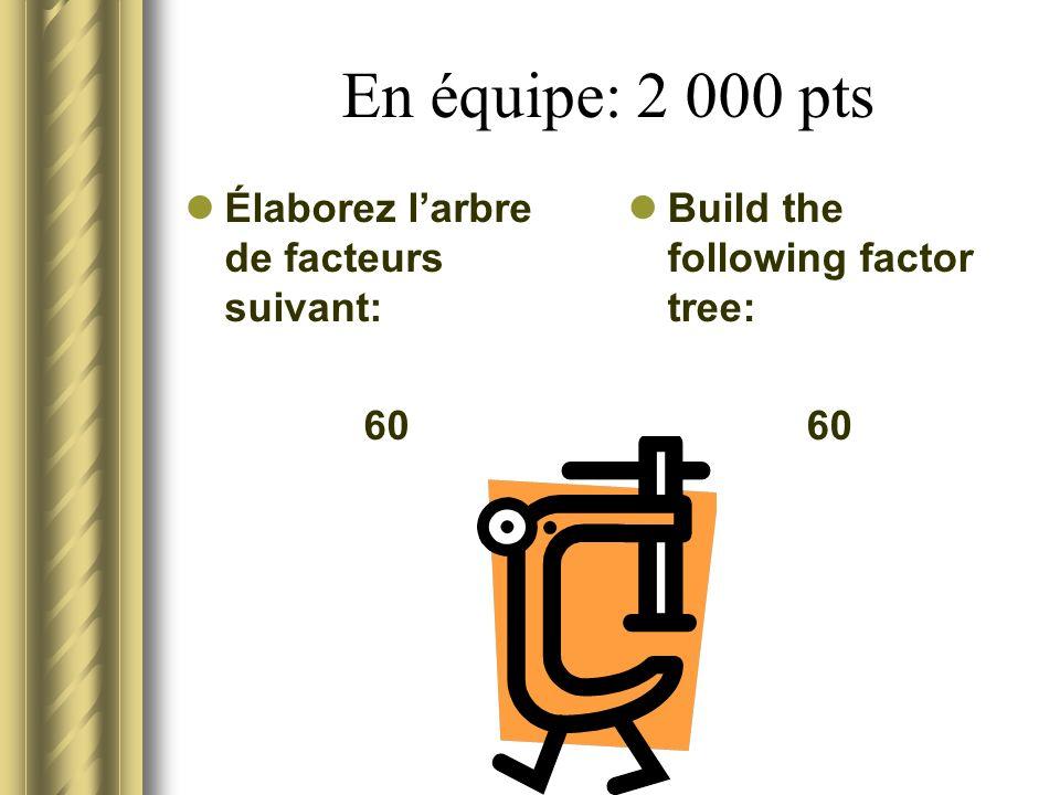 En équipe: 2 000 pts Élaborez l'arbre de facteurs suivant: 60