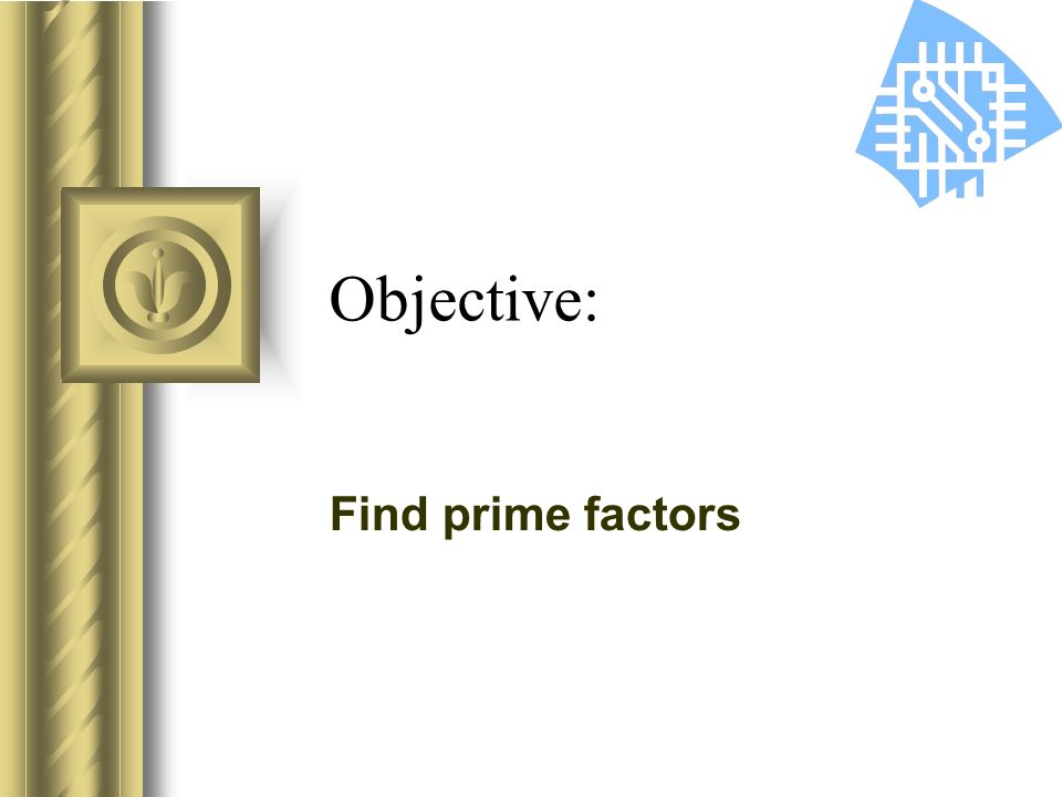 Objective: Find prime factors