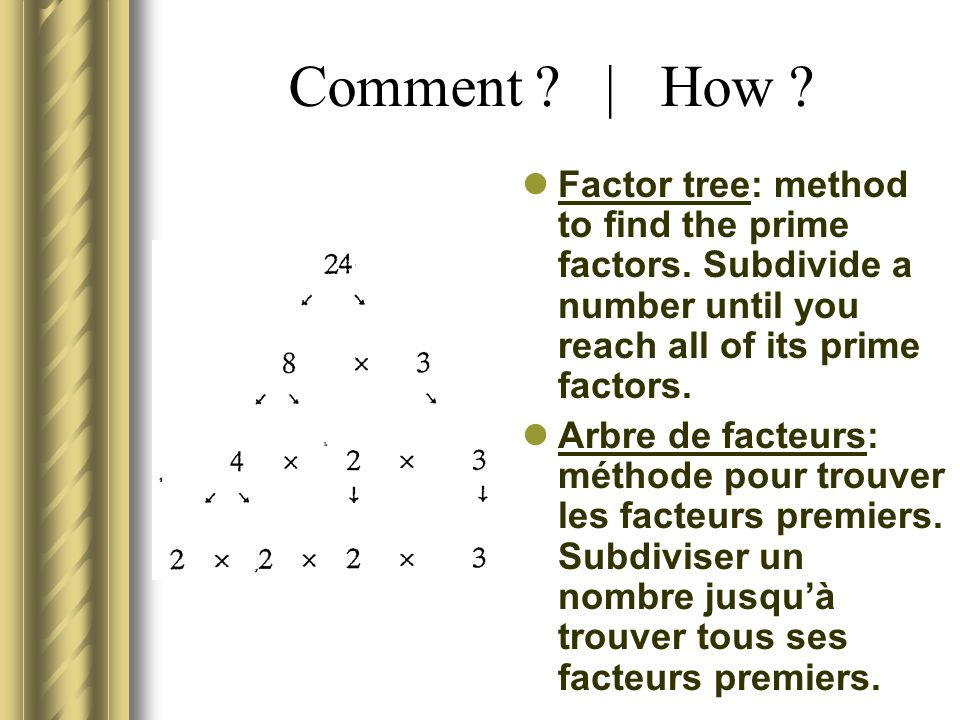 Comment | How Factor tree: method to find the prime factors. Subdivide a number until you reach all of its prime factors.