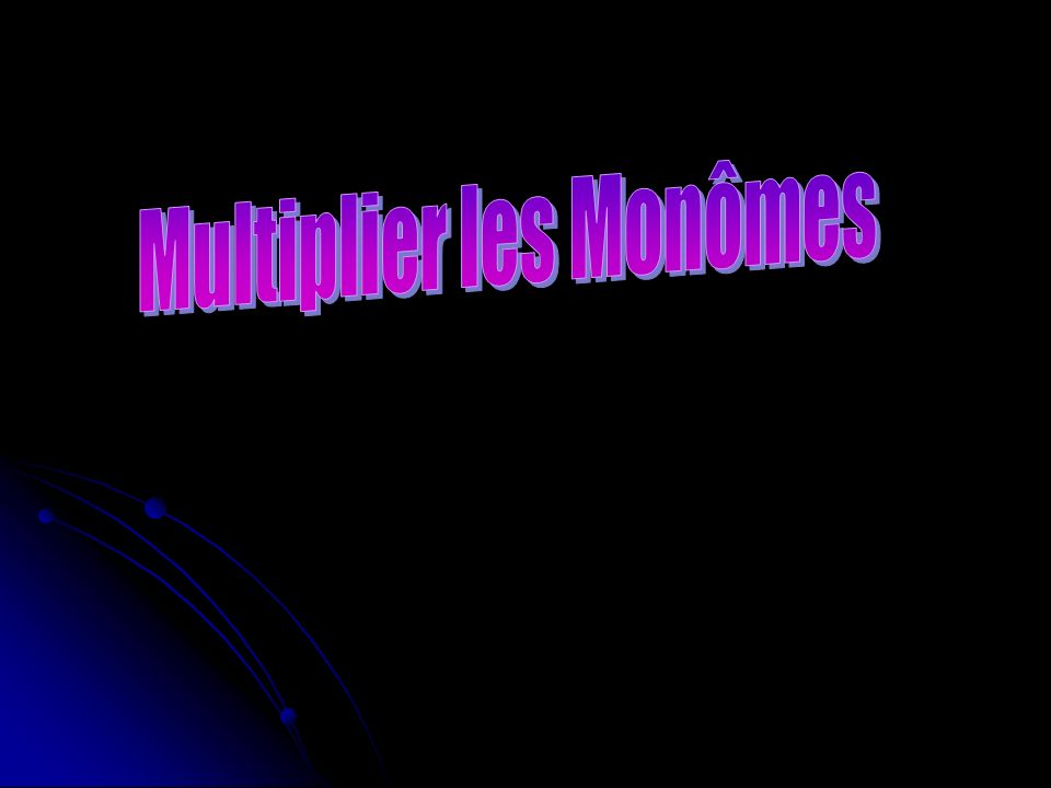 Multiplier les Monômes