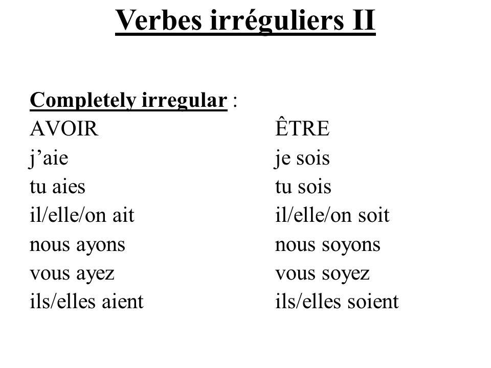 Verbes irréguliers II Completely irregular : AVOIR ÊTRE j'aie je sois