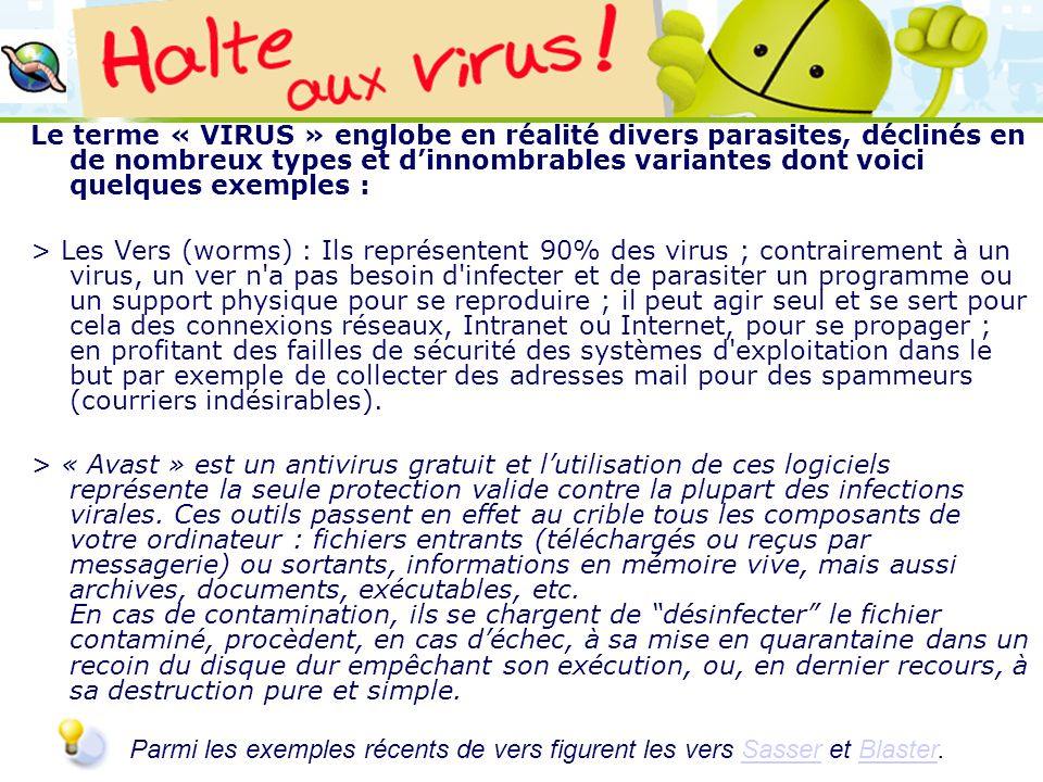 Le terme « VIRUS » englobe en réalité divers parasites, déclinés en de nombreux types et d'innombrables variantes dont voici quelques exemples :