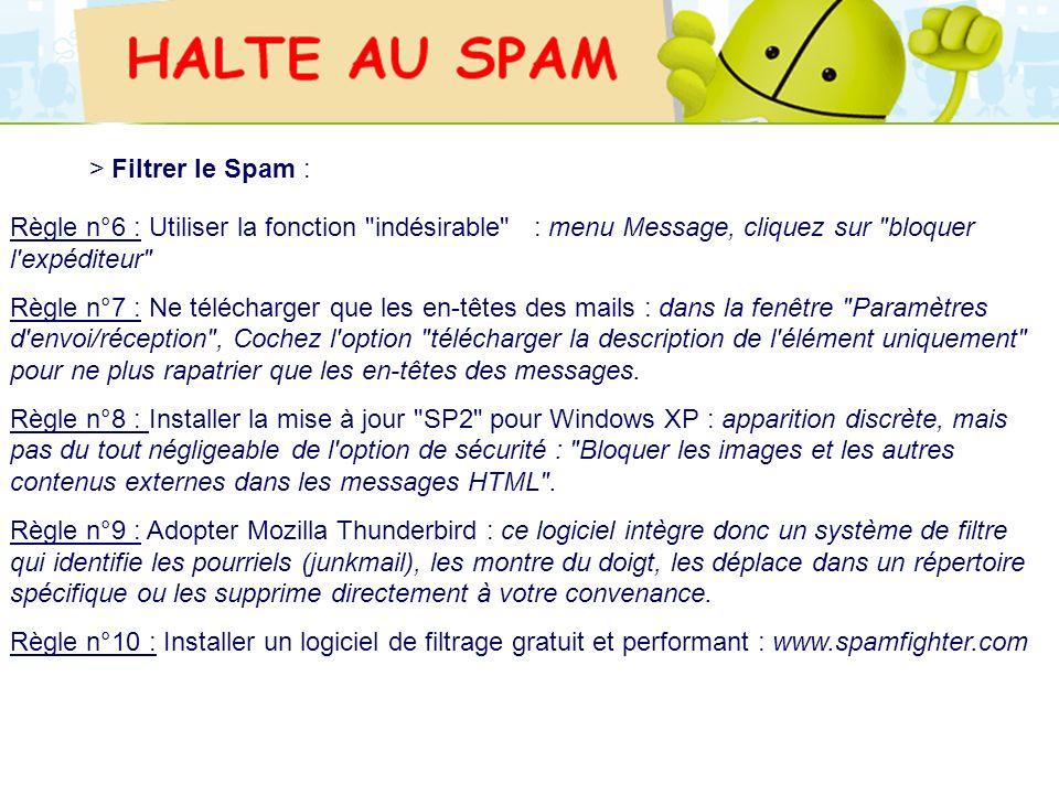 > Filtrer le Spam :Règle n°6 : Utiliser la fonction indésirable : menu Message, cliquez sur bloquer l expéditeur