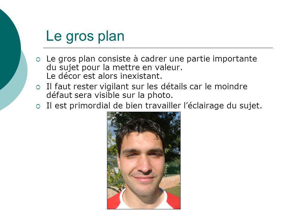 Le gros plan Le gros plan consiste à cadrer une partie importante du sujet pour la mettre en valeur. Le décor est alors inexistant.