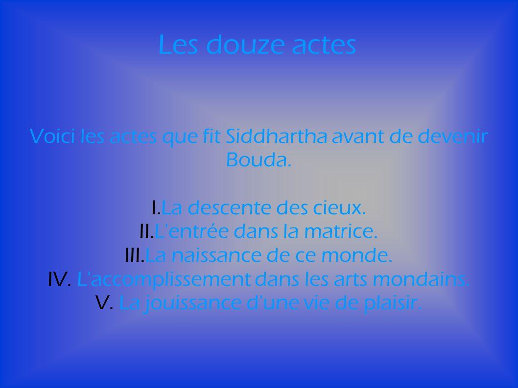 Les douze actes Voici les actes que fit Siddhartha avant de devenir Bouda. La descente des cieux. L entrée dans la matrice.