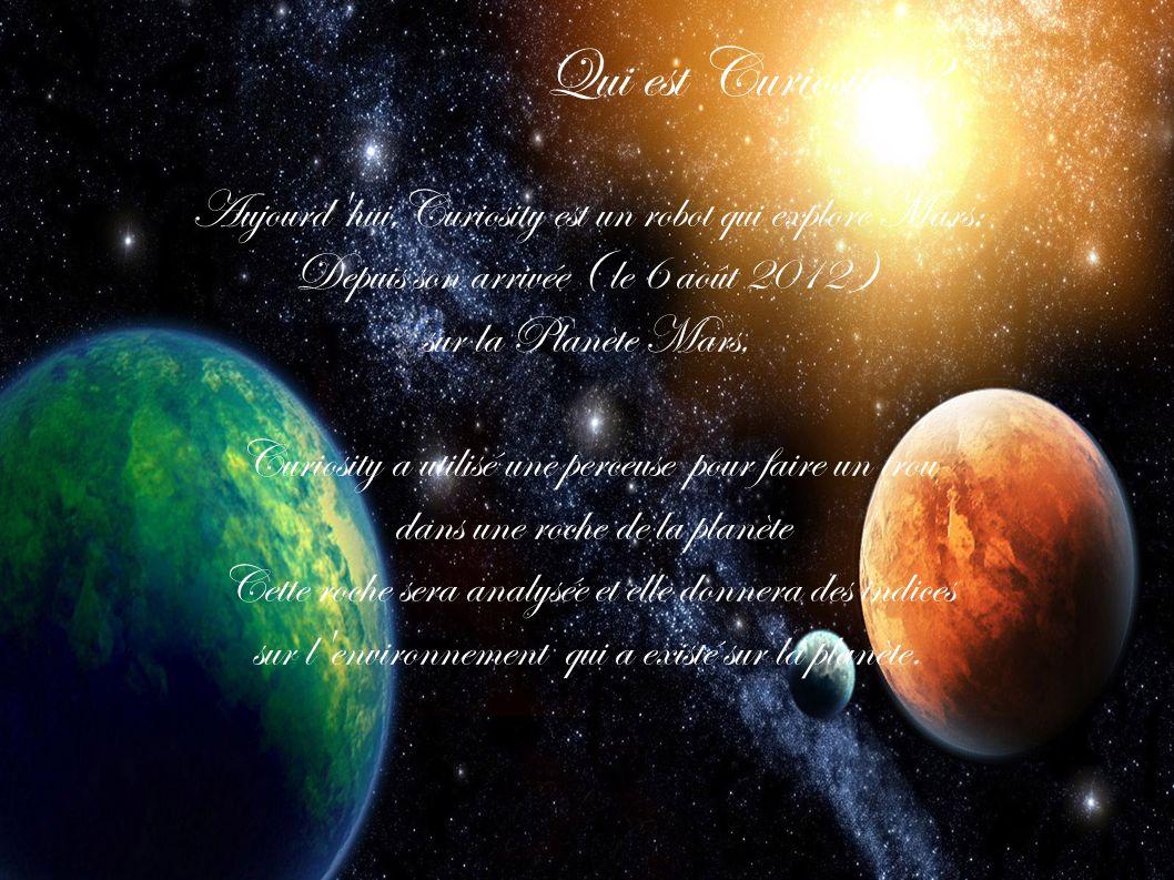 Qui est Curiosity Aujourd hui,Curiosity est un robot qui explore Mars; Depuis son arrivée ( le 6 août 2012 )