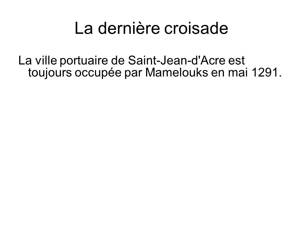 La dernière croisadeLa ville portuaire de Saint-Jean-d Acre est toujours occupée par Mamelouks en mai 1291.