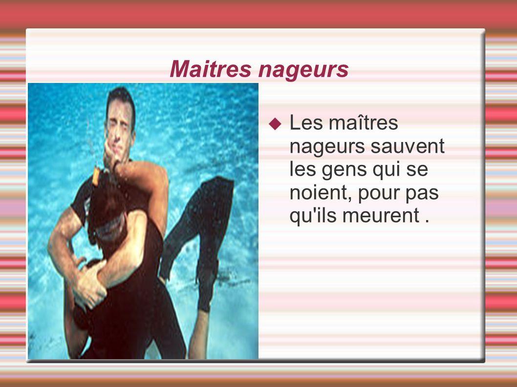 Maitres nageurs Les maîtres nageurs sauvent les gens qui se noient, pour pas qu ils meurent .
