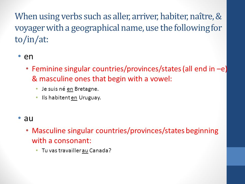 When using verbs such as aller, arriver, habiter, naître, & voyager with a geographical name, use the following for to/in/at: