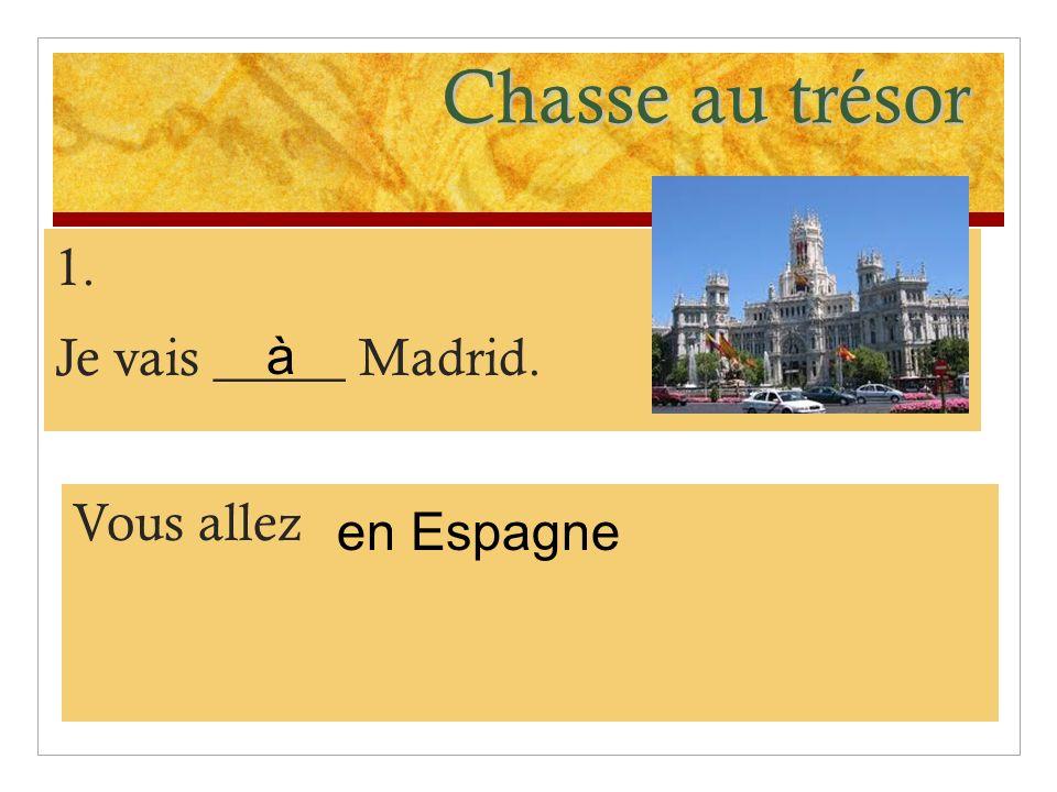 Chasse au trésor 1. Je vais _____ Madrid. à Vous allez en Espagne