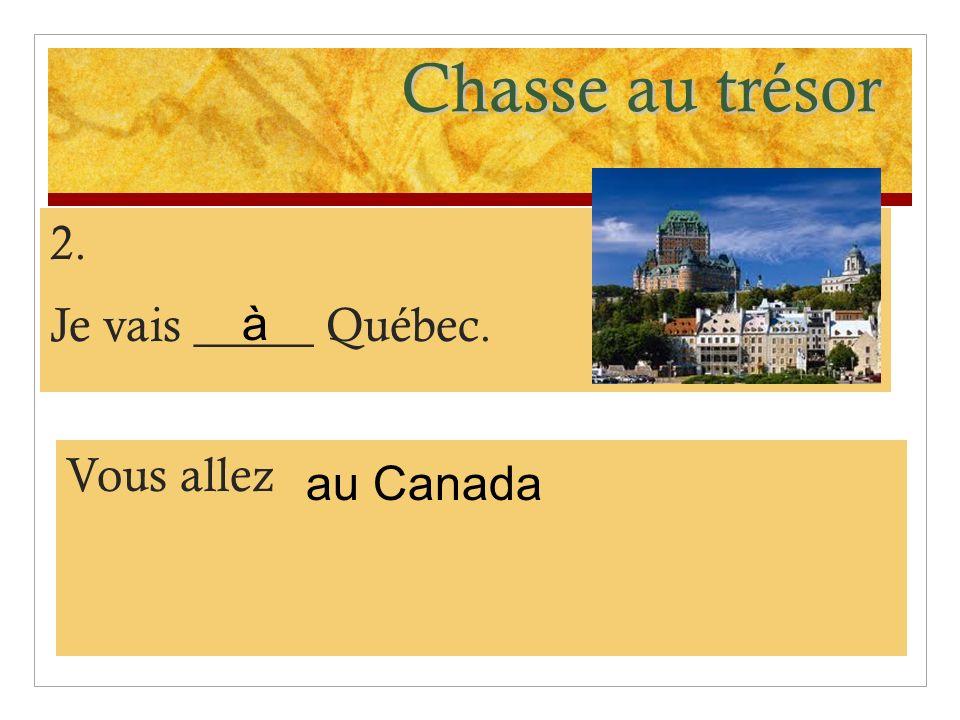Chasse au trésor 2. Je vais _____ Québec. à Vous allez au Canada