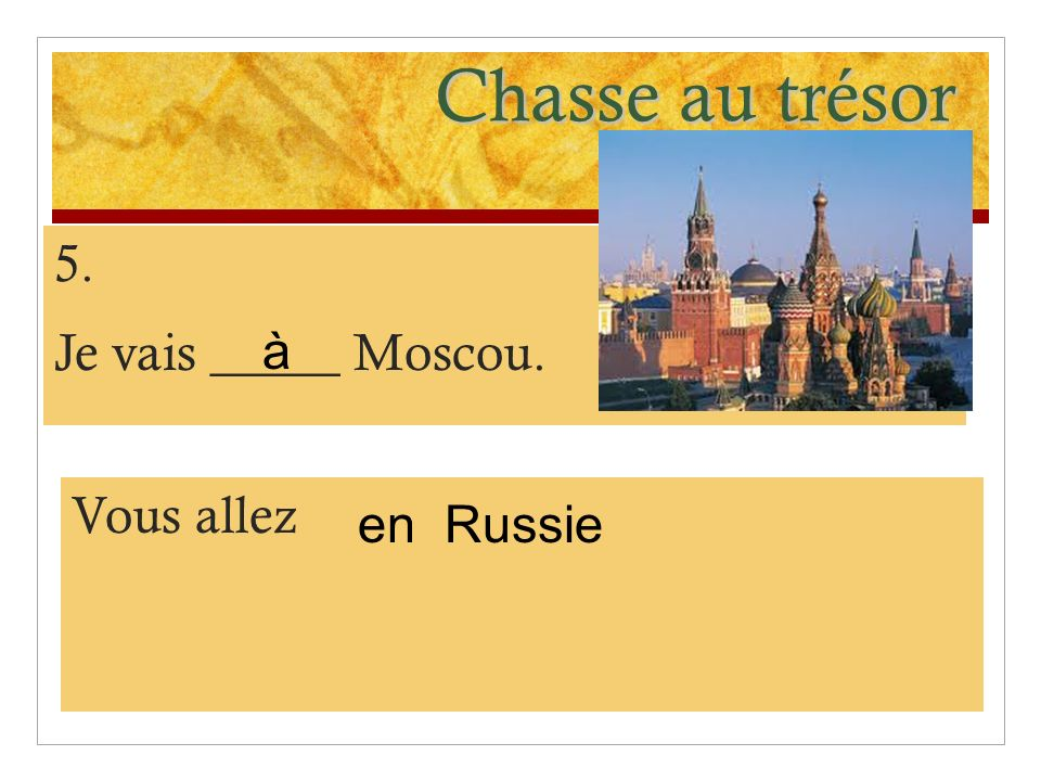Chasse au trésor 5. Je vais _____ Moscou. à Vous allez en Russie