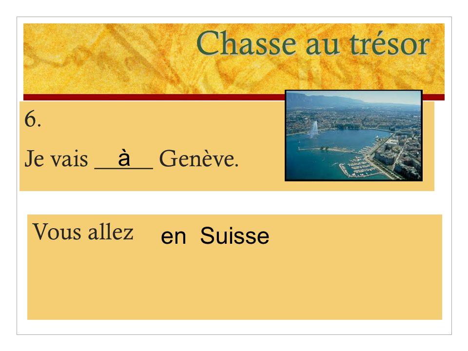 Chasse au trésor 6. Je vais _____ Genève. à Vous allez en Suisse
