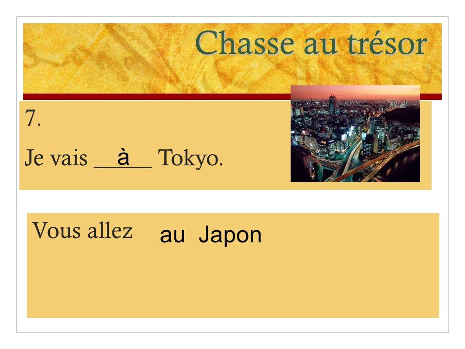 Chasse au trésor 7. Je vais _____ Tokyo. à Vous allez au Japon