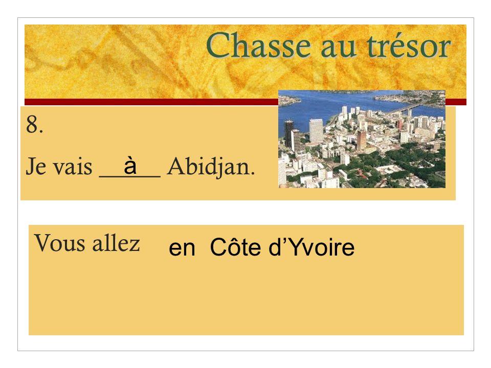 Chasse au trésor 8. Je vais _____ Abidjan. à Vous allez en