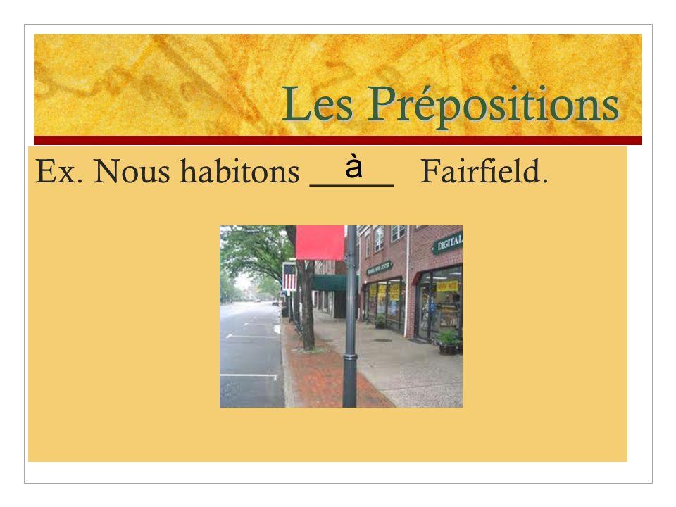 Les Prépositions à Ex. Nous habitons _____ Fairfield.