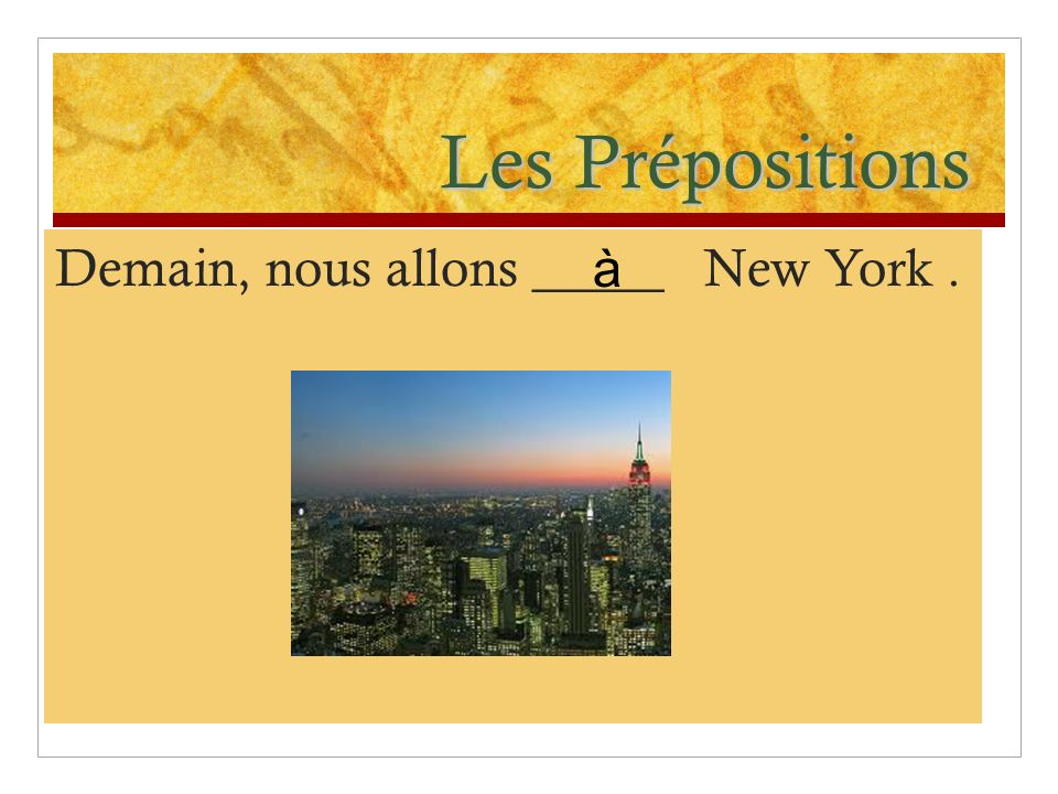 Les Prépositions Demain, nous allons _____ New York . à