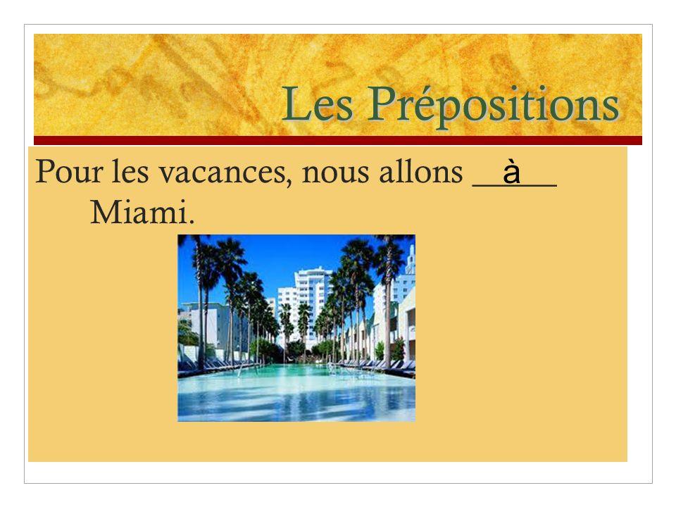Les Prépositions Pour les vacances, nous allons _____ Miami. à