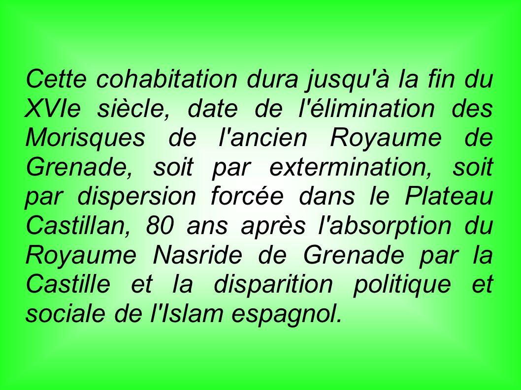 Cette cohabitation dura jusqu à la fin du XVIe siècle, date de l élimination des Morisques de l ancien Royaume de Grenade, soit par extermination, soit par dispersion forcée dans le Plateau Castillan, 80 ans après l absorption du Royaume Nasride de Grenade par la Castille et la disparition politique et sociale de l Islam espagnol.