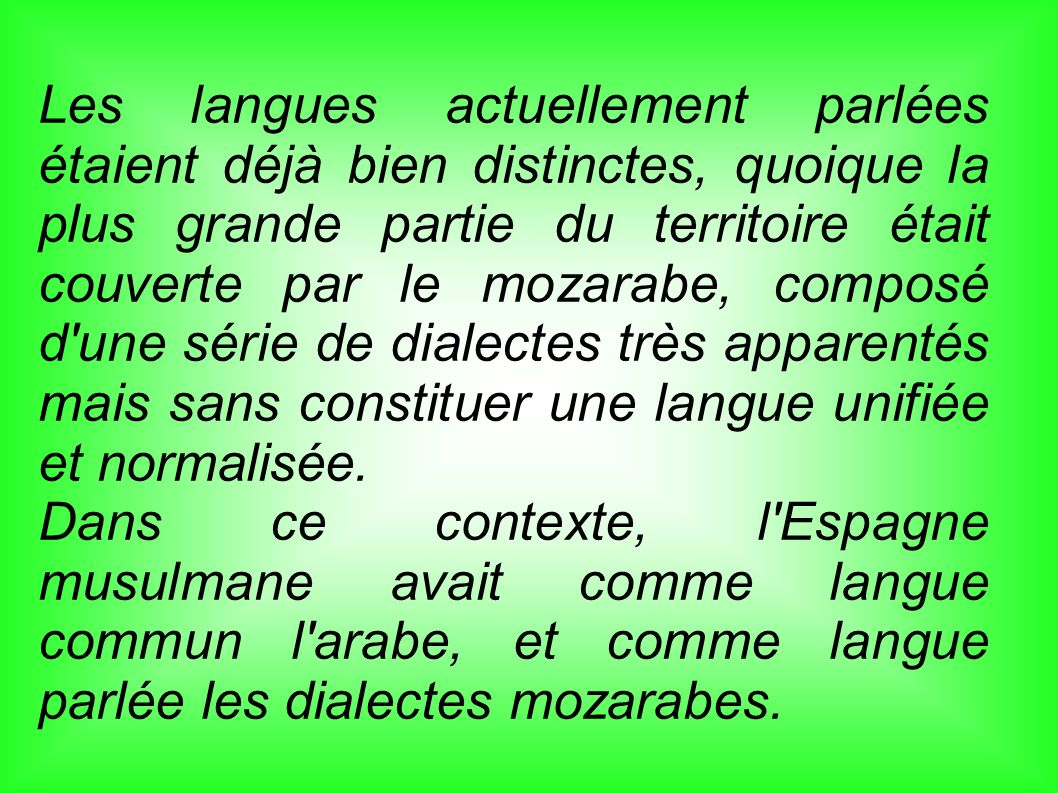 Les langues actuellement parlées étaient déjà bien distinctes, quoique la plus grande partie du territoire était couverte par le mozarabe, composé d une série de dialectes très apparentés mais sans constituer une langue unifiée et normalisée.