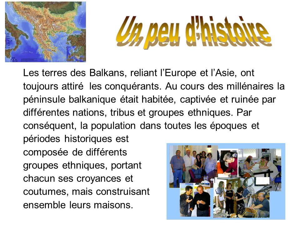 Un peu d'histoire Les terres des Balkans, reliant l'Europe et l'Asie, ont. toujours attiré les conquérants. Au cours des millénaires la.