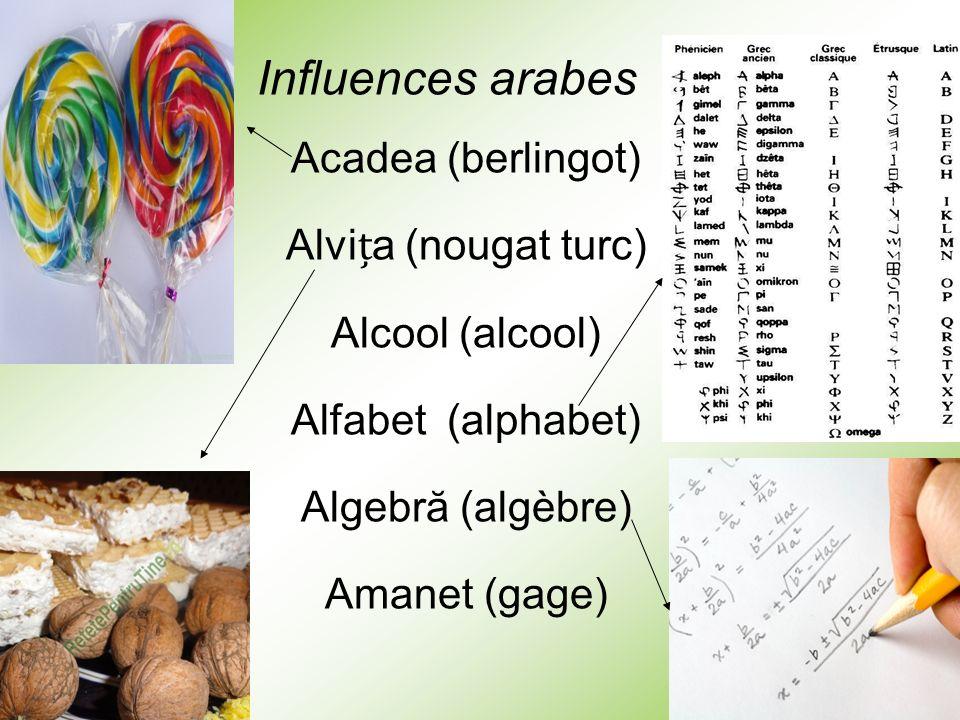 Influences arabes Acadea (berlingot) Alvița (nougat turc) Alcool (alcool) Alfabet (alphabet) Algebră (algèbre)