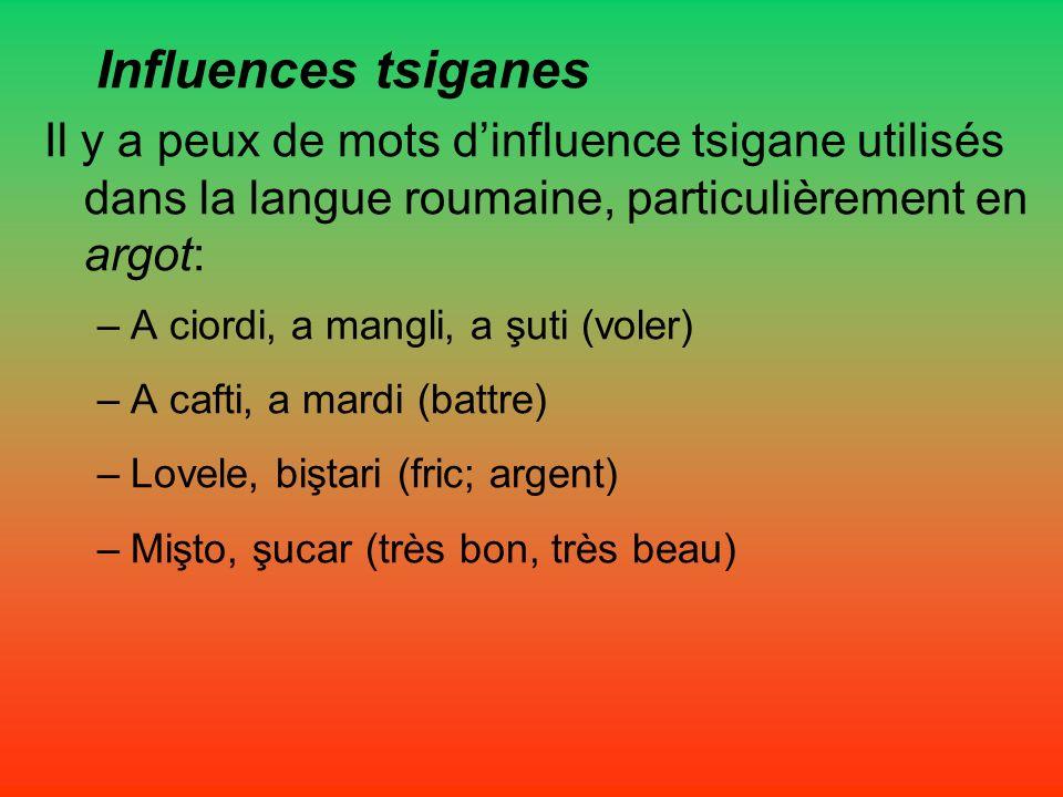 Influences tsiganes Il y a peux de mots d'influence tsigane utilisés dans la langue roumaine, particulièrement en argot: