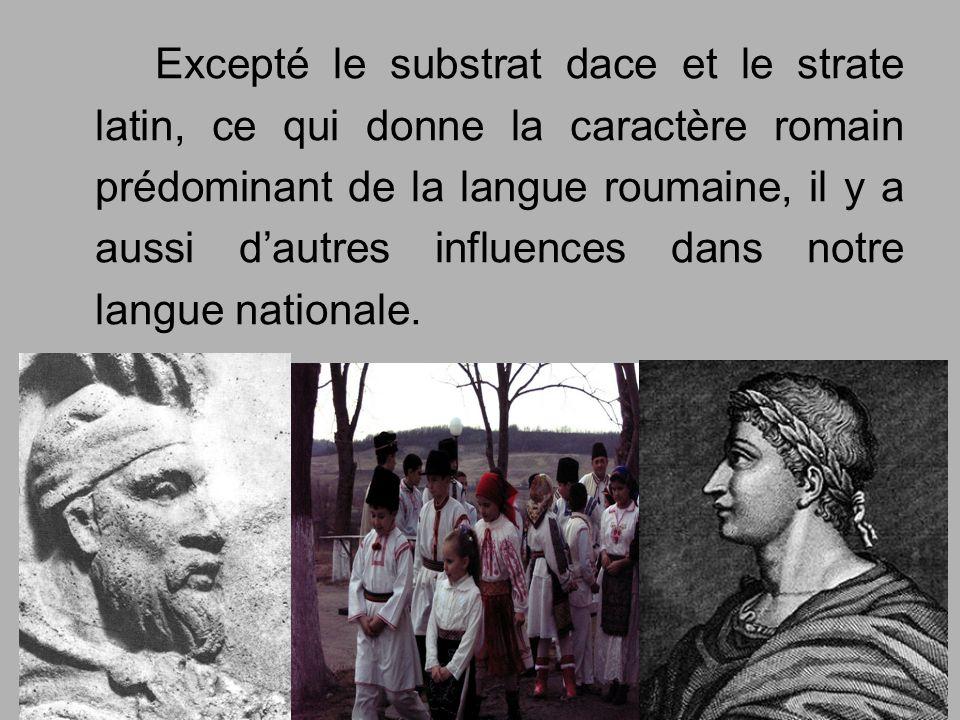 Excepté le substrat dace et le strate latin, ce qui donne la caractère romain prédominant de la langue roumaine, il y a aussi d'autres influences dans notre langue nationale.