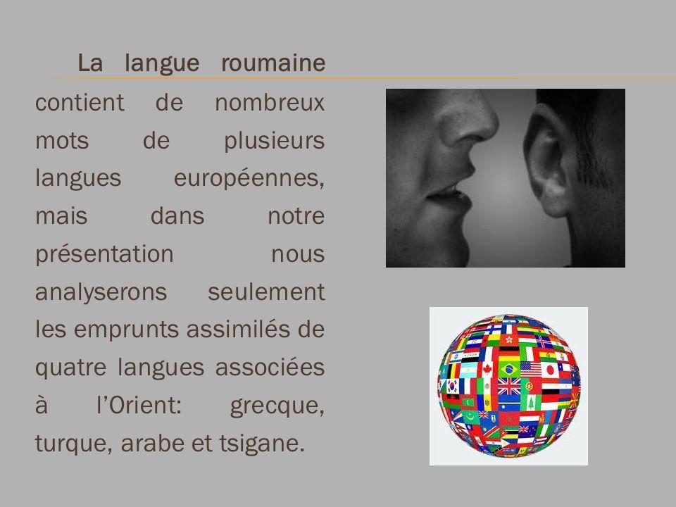 La langue roumaine contient de nombreux mots de plusieurs langues européennes, mais dans notre présentation nous analyserons seulement les emprunts assimilés de quatre langues associées à l'Orient: grecque, turque, arabe et tsigane.