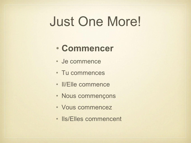 Just One More! Commencer Je commence Tu commences Il/Elle commence