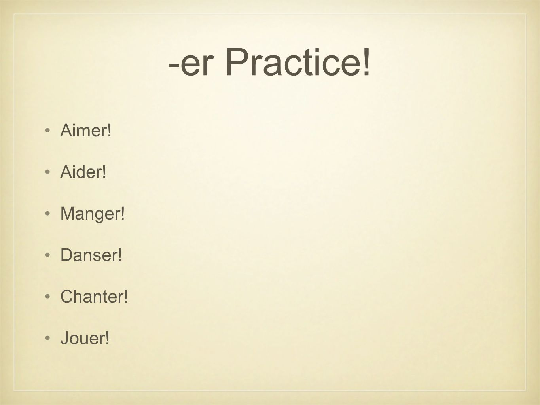 -er Practice! Aimer! Aider! Manger! Danser! Chanter! Jouer!