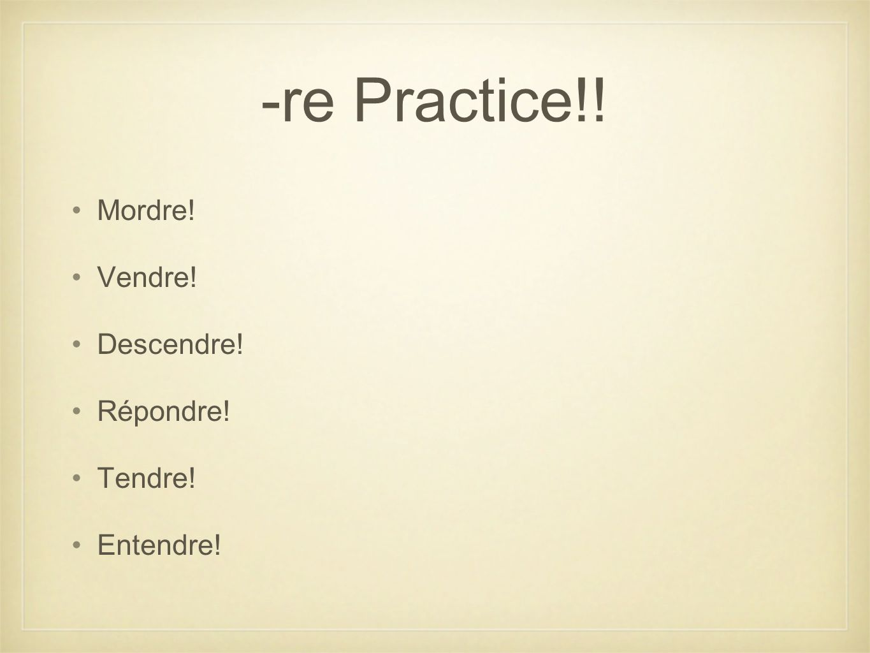 -re Practice!! Mordre! Vendre! Descendre! Répondre! Tendre! Entendre!