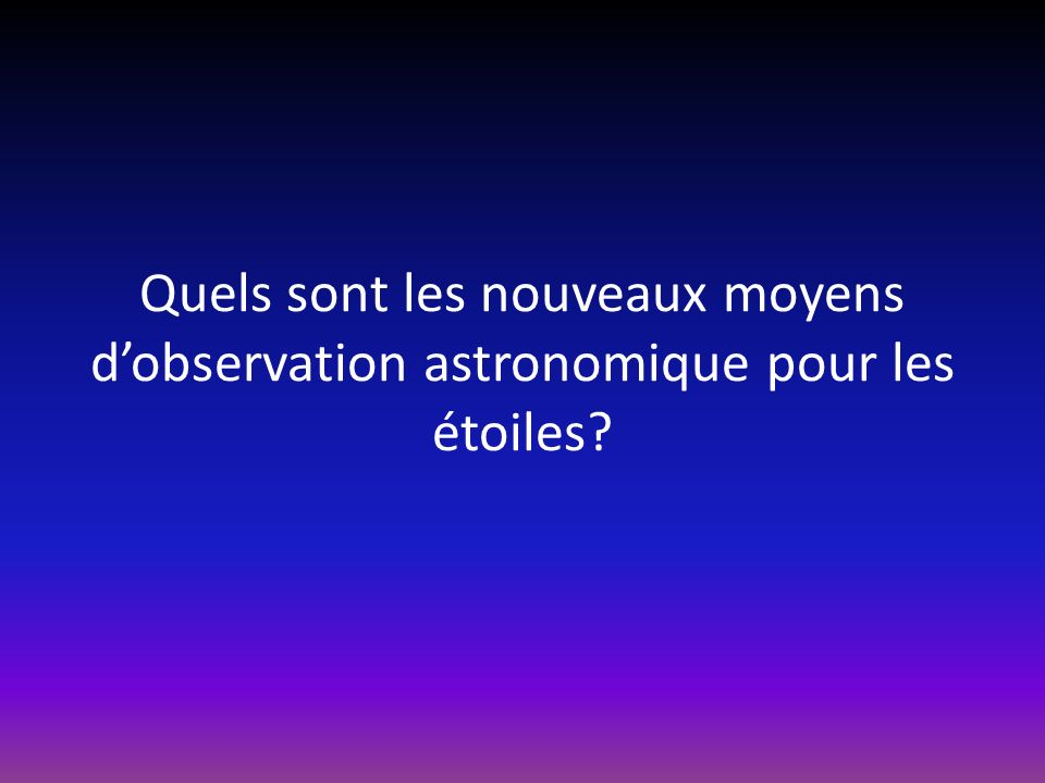 Quels sont les nouveaux moyens d'observation astronomique pour les étoiles